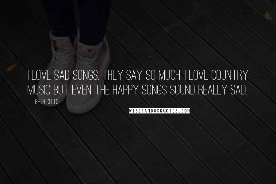 Beth Ditto Quotes I Love Sad Songs They Say So Much I Love Country Music But Even The Happy Songs Sound Really Sad