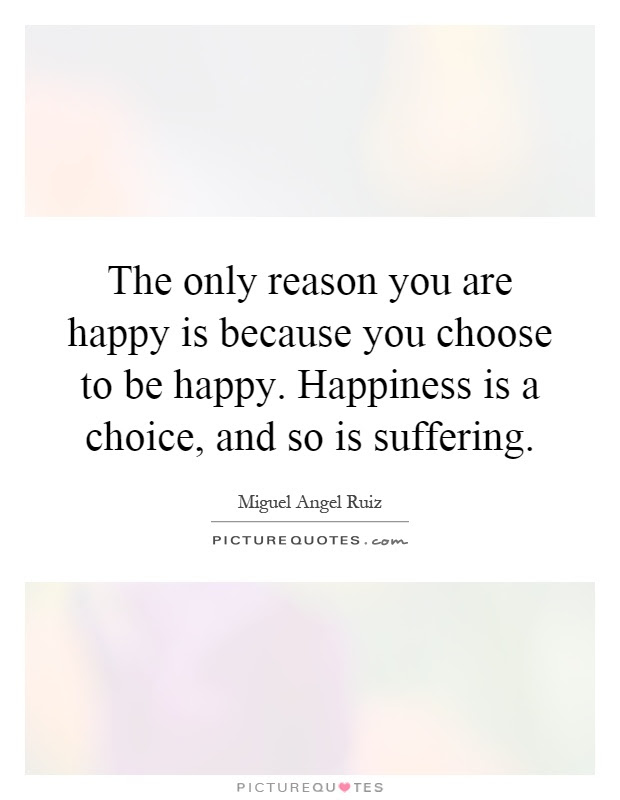 The Only Reason You Are Happy Is Because You Choose To Be Happy