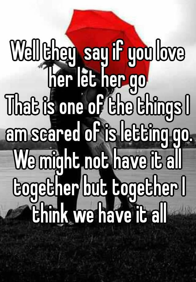 Well They Say If You Love Her Let Her Go That Is One Of The Things I