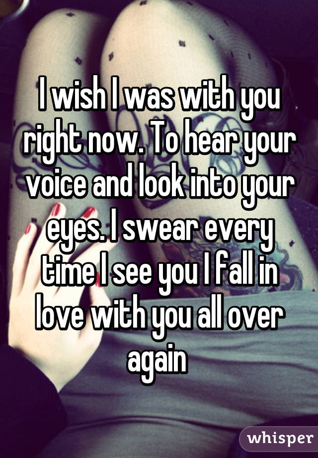 I Wish I Was With You Right Now To Hear Your Voice And Look Into