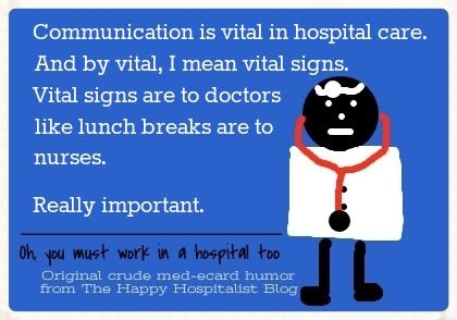 Communication is vital in hospital care.  And by vital I mean vital signs.  Vital signs are to doctors like lunch breaks are to nurses.  Really important doctor ecard humor photo.