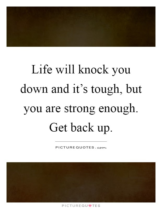 Life Will Knock You Down And Its Tough But You Are Strong