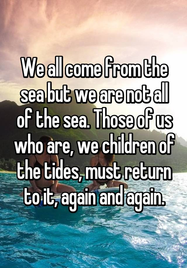 We All Come From The Sea But We Are Not All Of The Sea Those Of Us