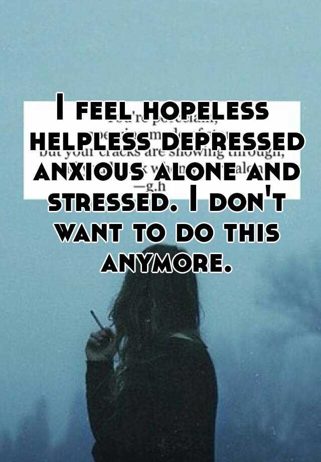 I feel hopeless helpless depressed anxious alone and ...