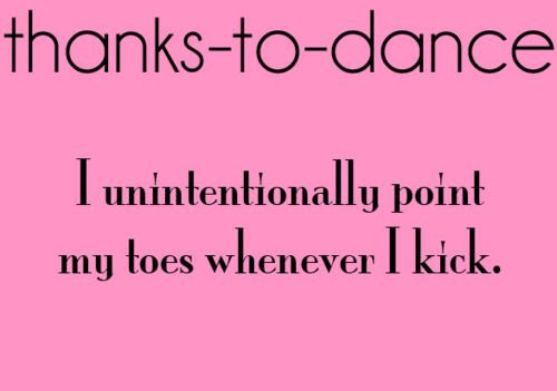 Thanks To Dance I Unintentionally Point My Toes Whenever I Kick