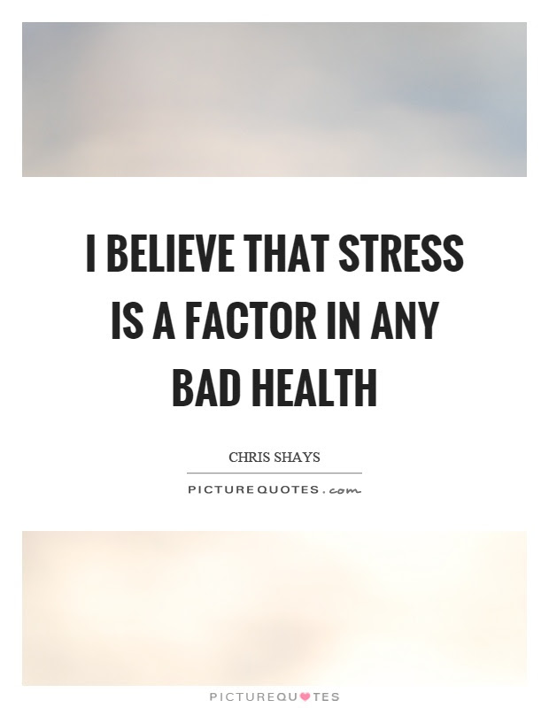 I believe that stress is a factor in any bad health ...