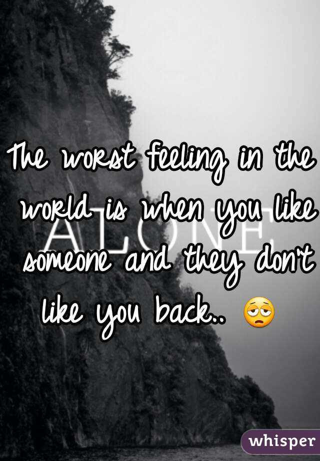 The Worst Feeling In The World Is When You Like Someone And They Don