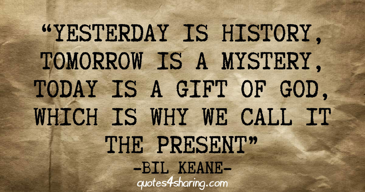 Yesterday Is History Tomorrow Is A Mystery Today Is A Gift Of God