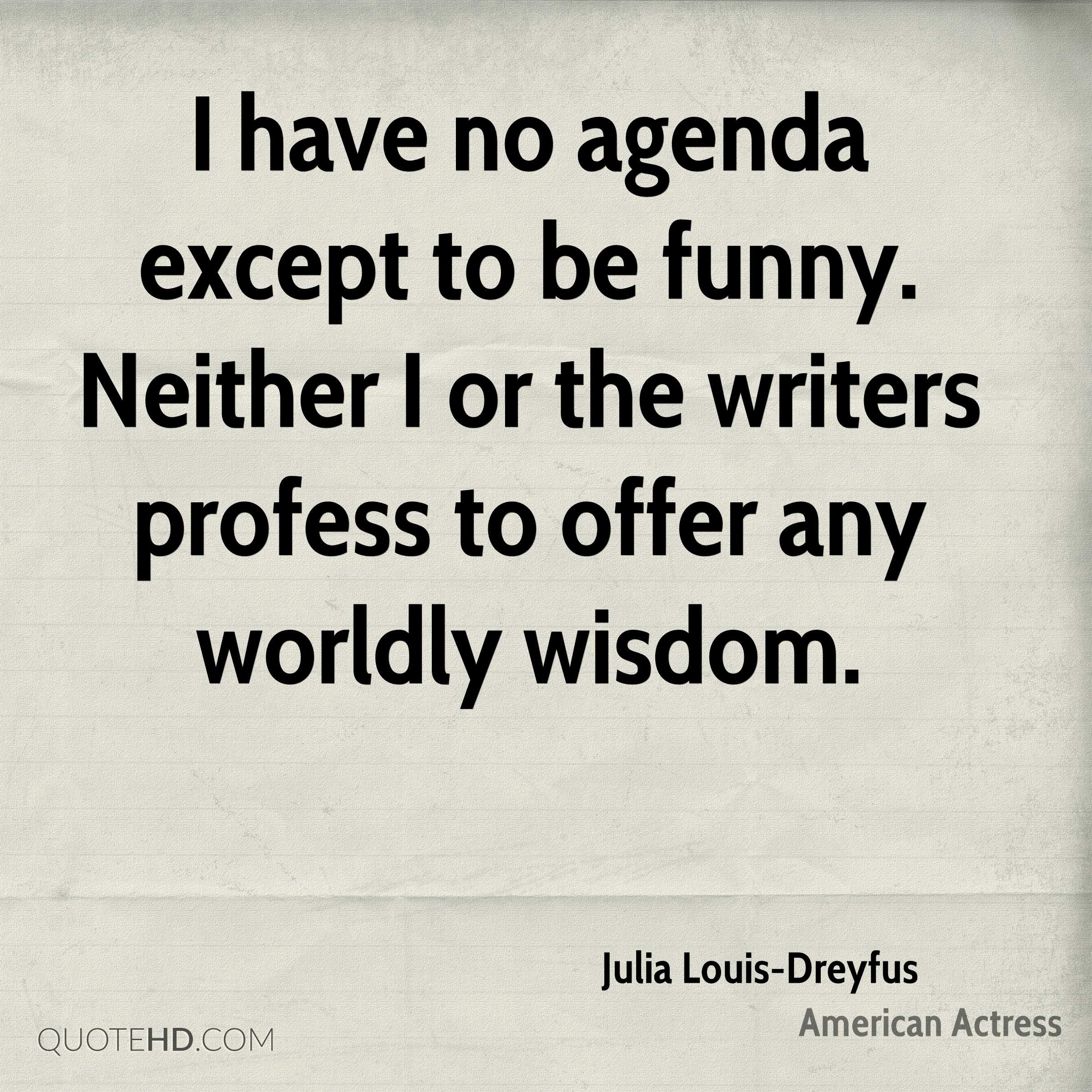 I have no agenda except to be funny Neither I or the writers profess to