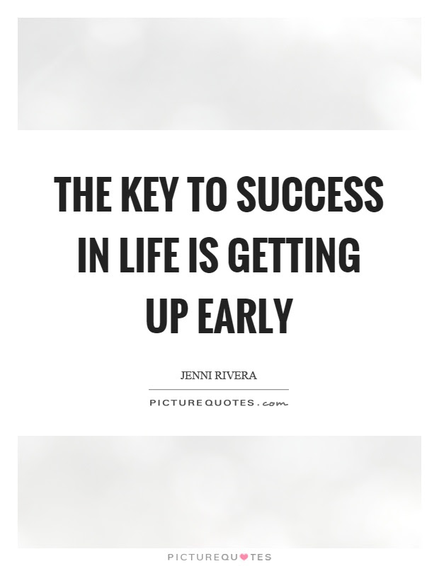 The Key To Success In Life Is Getting Up Early Picture Quotes