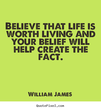 Believe That Life Is Worth Living And Your Belief Will Help Create