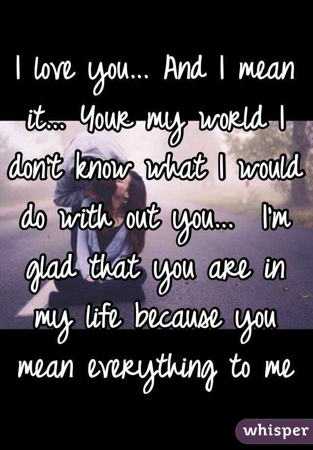 I Love You And I Mean It Your My World I Dont Know What I
