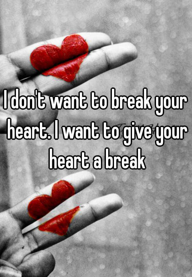 I Dont Want To Break Your Heart I Want To Give Your Heart A Break