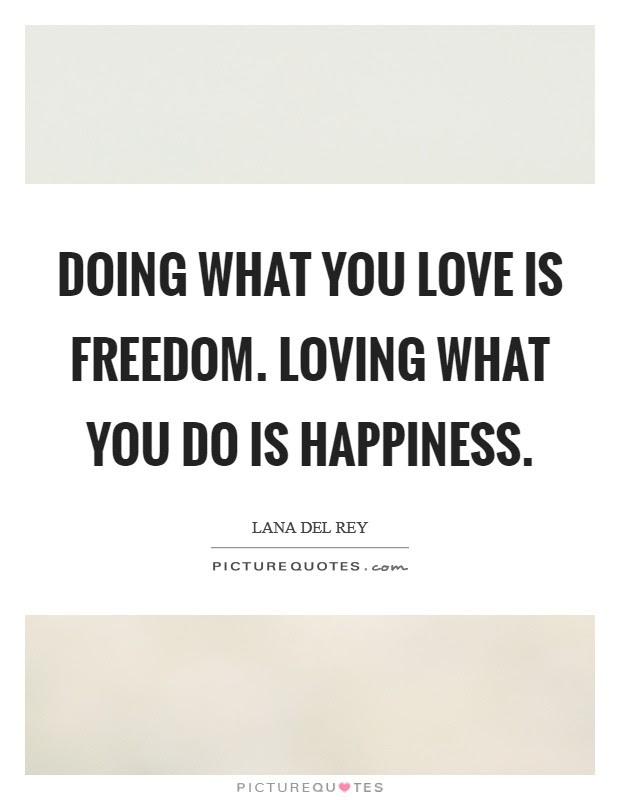 Doing What You Love Is Freedom Loving What You Do Is Happiness