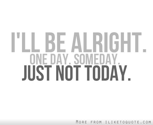 Ill Be Alright One Day Some Day Just Not Today