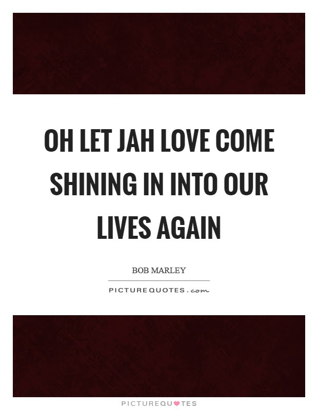 Oh Let Jah Love Come Shining In Into Our Lives Again Picture Quotes