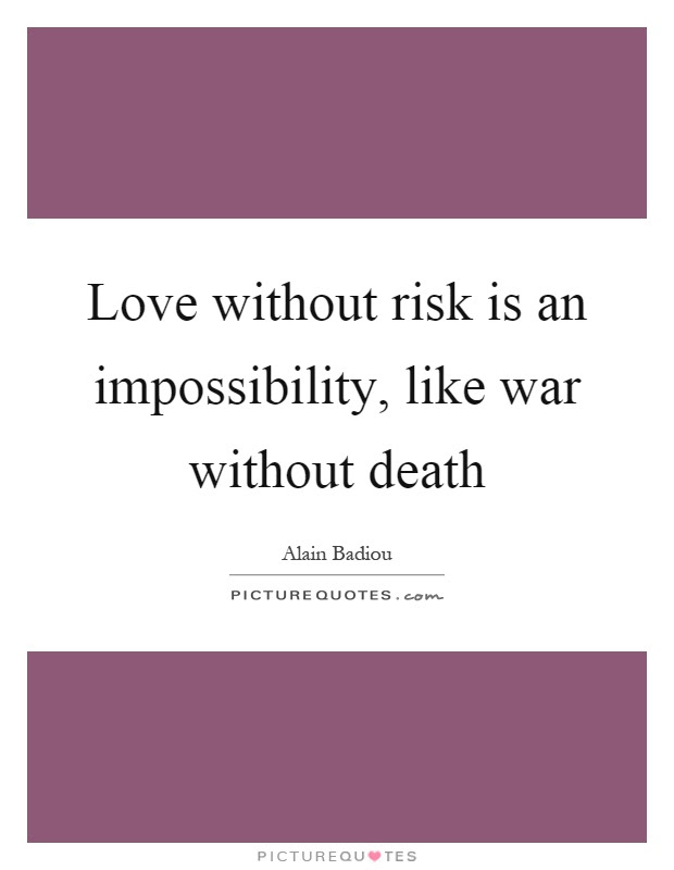 Love Without Risk Is An Impossibility Like War Without Death
