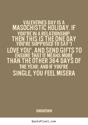 Unknown Picture Quotes Valentines Day Is A Masochistic Holiday If