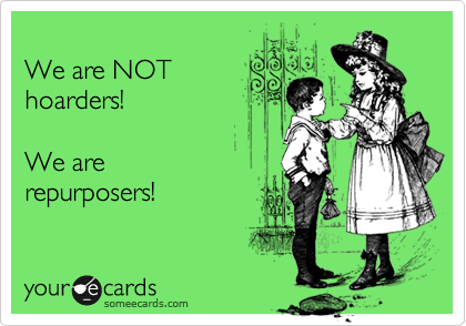 someecards.com - We are NOT hoarders! We are repurposers!
