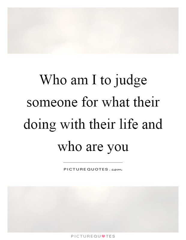 Who Am I To Judge Someone For What Their Doing With Their Life