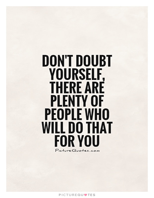 Dont Doubt Yourself There Are Plenty Of People Who Will Do