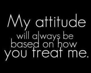 My Attitude Will Always Be Based On How You Treat Me Life Quote