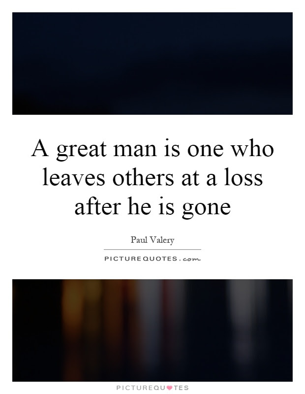 A Great Man Is One Who Leaves Others At A Loss After He Is Gone