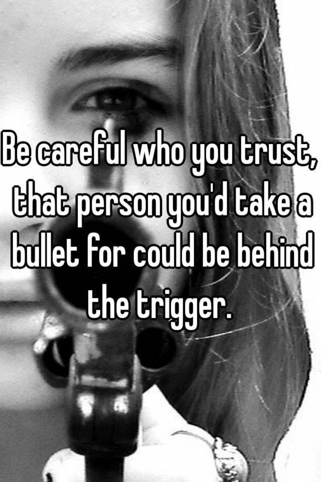 Be Careful Who You Trust That Person Youd Take A Bullet For Could