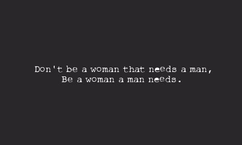 Dont Be A Woman That Needs A Man Be A Woman A Man Unknown
