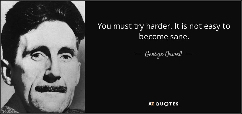 You must try harder. It is not easy to become sane. - George Orwell