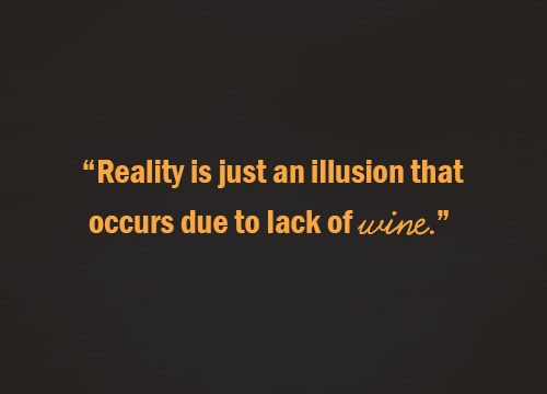 Reality Is Just An Illusion That Occurs Due To Lack Of Wine