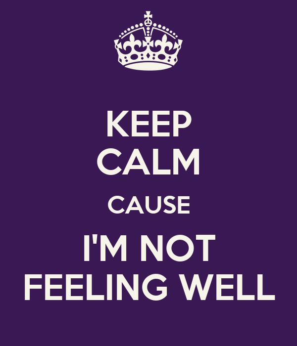 http://sd.keepcalm-o-matic.co.uk/i/keep-calm-cause-im-not-feeling-well-3.png