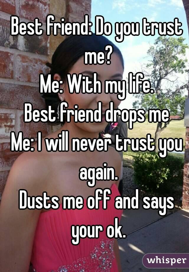 Best Friend Do You Trust Me Me With My Life Best Friend Drops Me