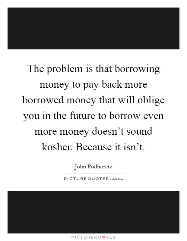 The Problem Is That Borrowing Money To Pay Back More Borrowed