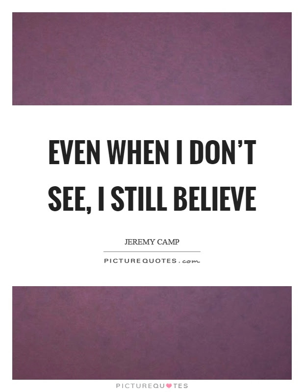 Even When I Dont See I Still Believe Picture Quotes