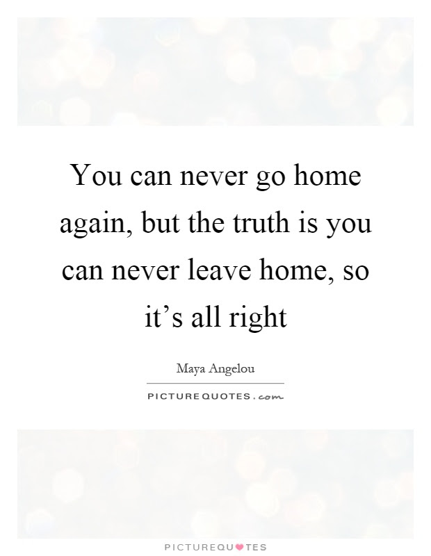 You Can Never Go Home Again But The Truth Is You Can Never