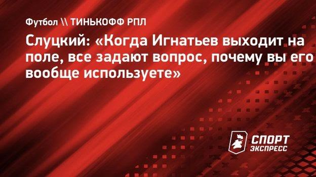 Слуцкий: «Когда Игнатьев выходит наполе, все задают вопрос, почему выего вообще используете»