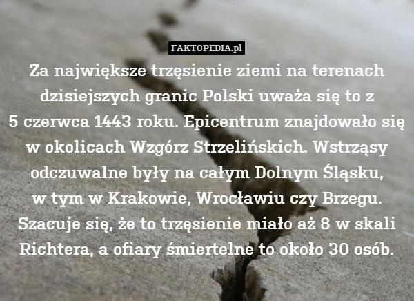 Za największe trzęsienie ziemi – Za największe trzęsienie ziemi na terenach dzisiejszych granic Polski uważa się to z 5 czerwca 1443 roku. Epicentrum znajdowało się w okolicach Wzgórz Strzelińskich. Wstrząsy odczuwalne były na całym Dolnym Śląsku, w tym w Krakowie, Wrocławiu czy Brzegu. Szacuje się, że to trzęsienie miało aż 8 w skali Richtera, a ofiary śmiertelne to około 30 osób.