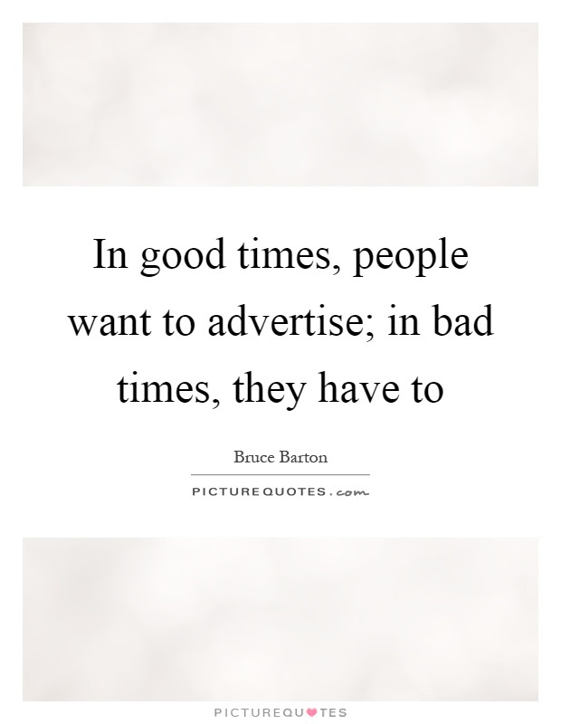 In Good Times People Want To Advertise In Bad Times They Have