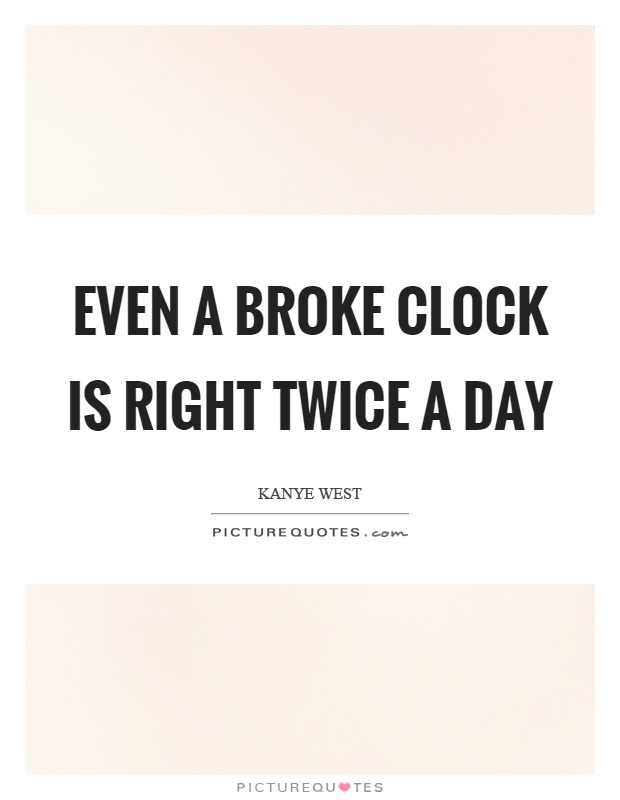 Even A Broke Clock Is Right Twice A Day Picture Quotes