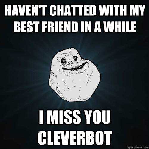 Havent Chatted With My Best Friend In A While I Miss You Cleverbot