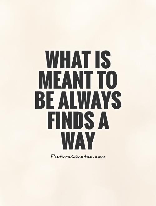 What Is Meant To Be Always Finds A Way Picture Quotes