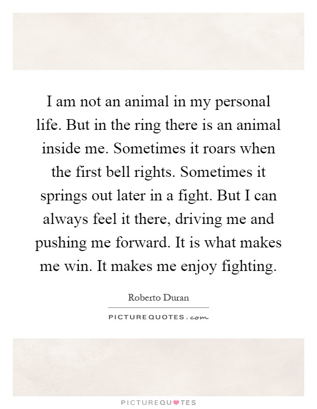 I Am Not An Animal In My Personal Life But In The Ring There Is