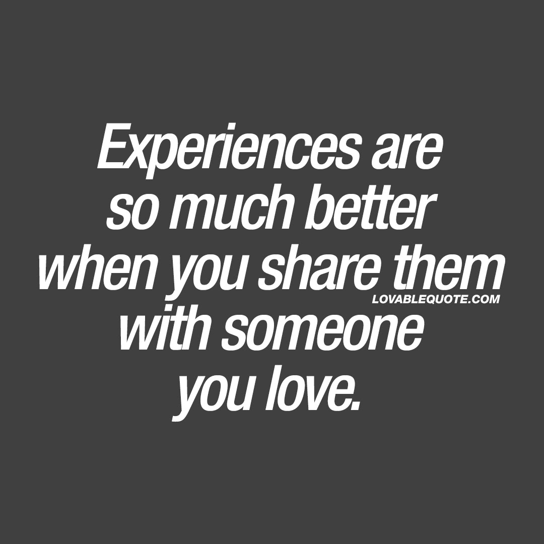 Experiences are so much better when you share them with someone you love