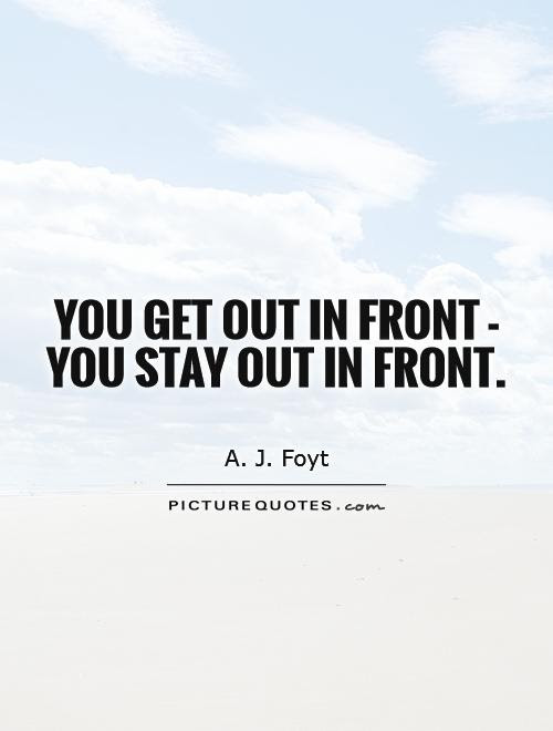 You Get Out In Front You Stay Out In Front Picture Quotes