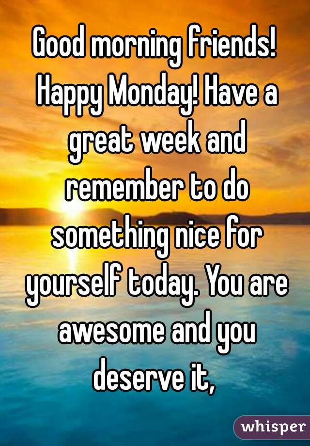 Good Morning Friends Happy Monday Have A Great Week And Remember