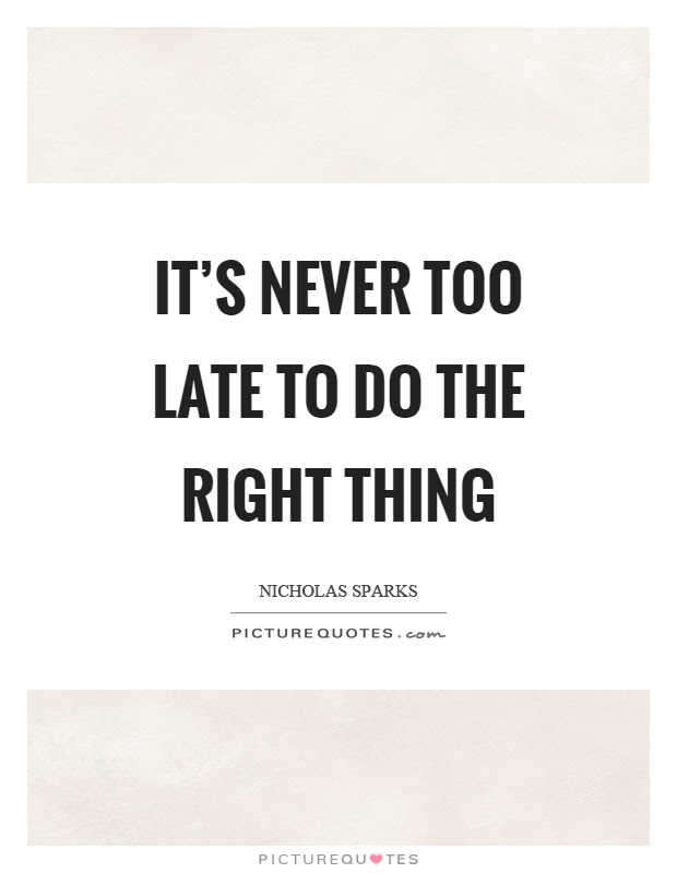Its Never Too Late To Do The Right Thing Picture Quotes