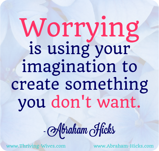 Worrying is using your imagination to create something you don't want' Abraham Hicks