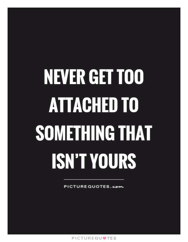 Never Get Too Attached To Something That Isnt Yours Picture Quotes