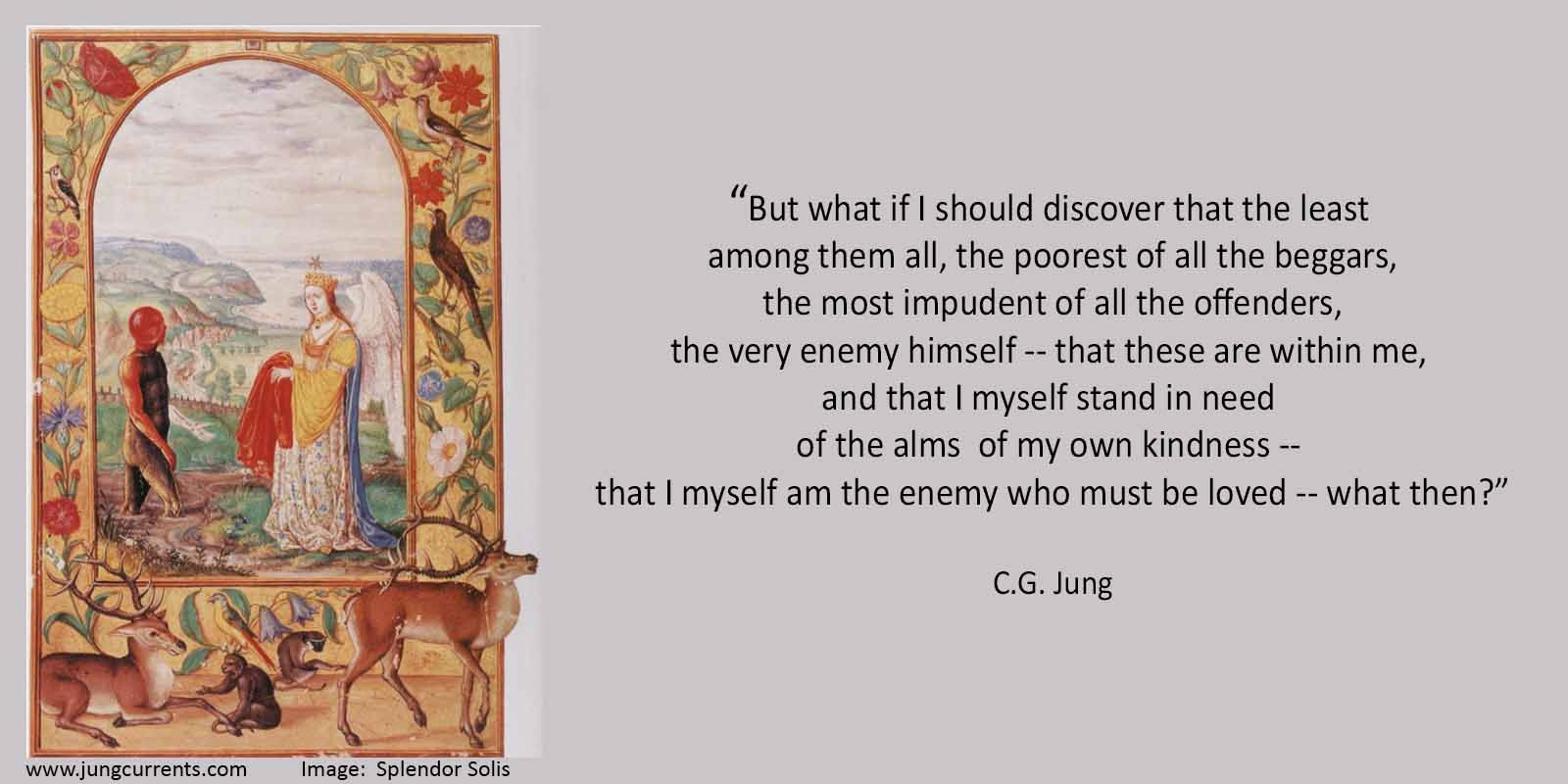 C G Jung I Myself Stand In Need Of The Alms Of My Own Kindness I Myself Am The Enemy Who Must Be Loved Jung Currents